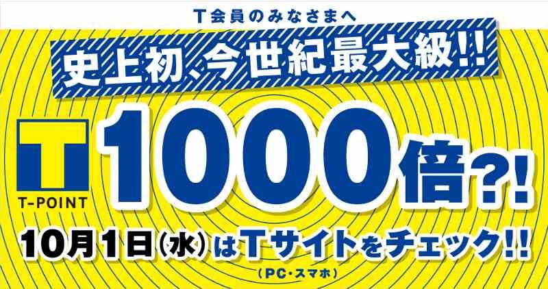 ~Tポイントから今世紀最大級のありがとう!~ 史上初☆Tポイント1000倍のチャンス! 10月1日にTカードを提示して お買いものをした方の中から 抽選で5,000名さまにTポイントが1000倍! ネットでもリアルでも1000倍のチャンス!